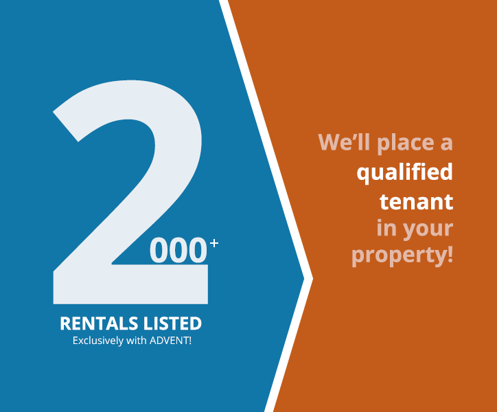 2000+ Rentals Listed Exclusively with ADVENT! We'll place a qualified tenant in your property!